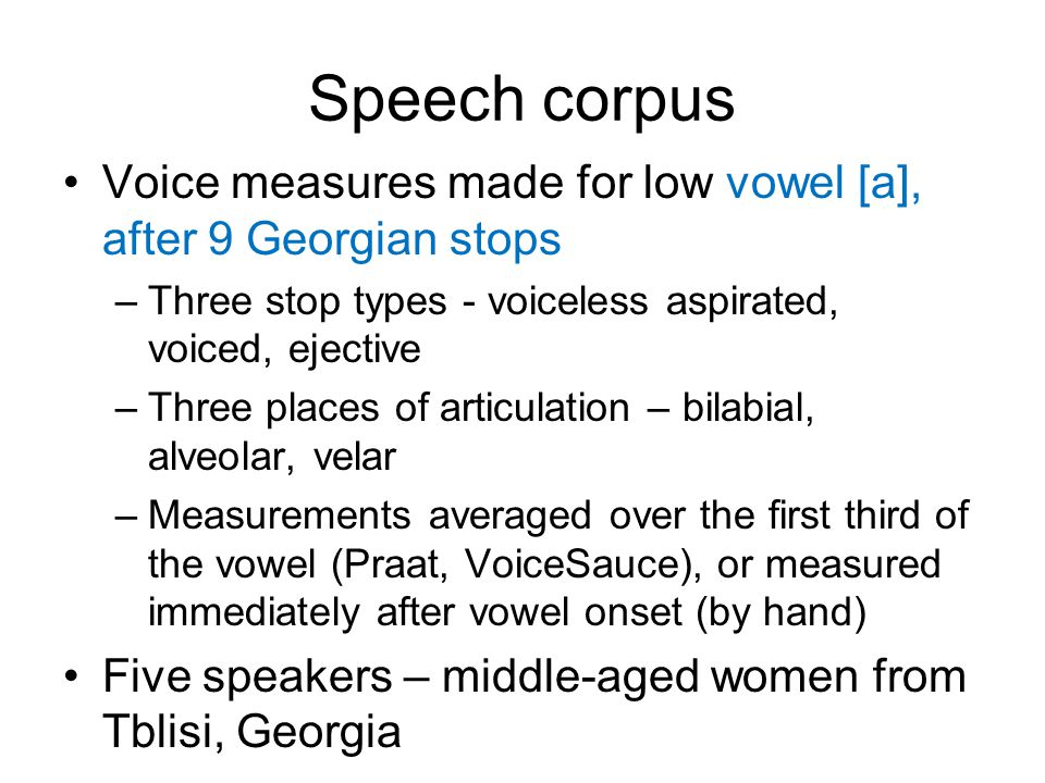 Speech corpus Voice measures made for low vowel [a], after 9 Georgian stops. Three stop types - voiceless aspirated, voiced, ejective.